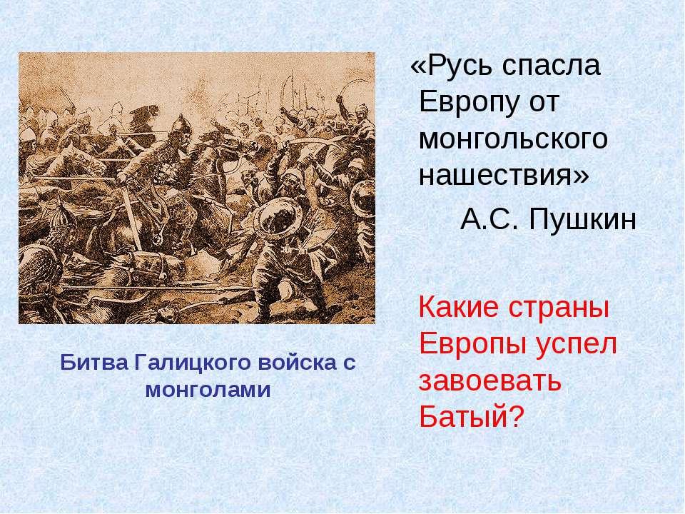 «Русь спасла Европу от монгольского нашествия» А.С. Пушкин Какие страны Европ...