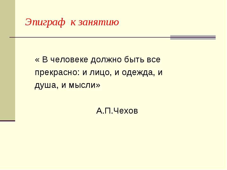 Эпиграф к занятию « В человеке должно быть все прекрасно: и лицо, и одежда, и...