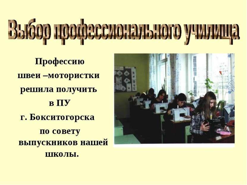Профессию швеи –мотористки решила получить в ПУ г. Бокситогорска по совету в...