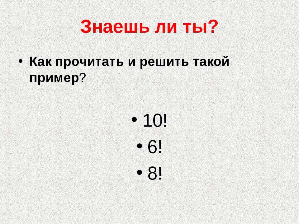 Знаешь ли ты? Как прочитать и решить такой пример? 10! 6! 8!