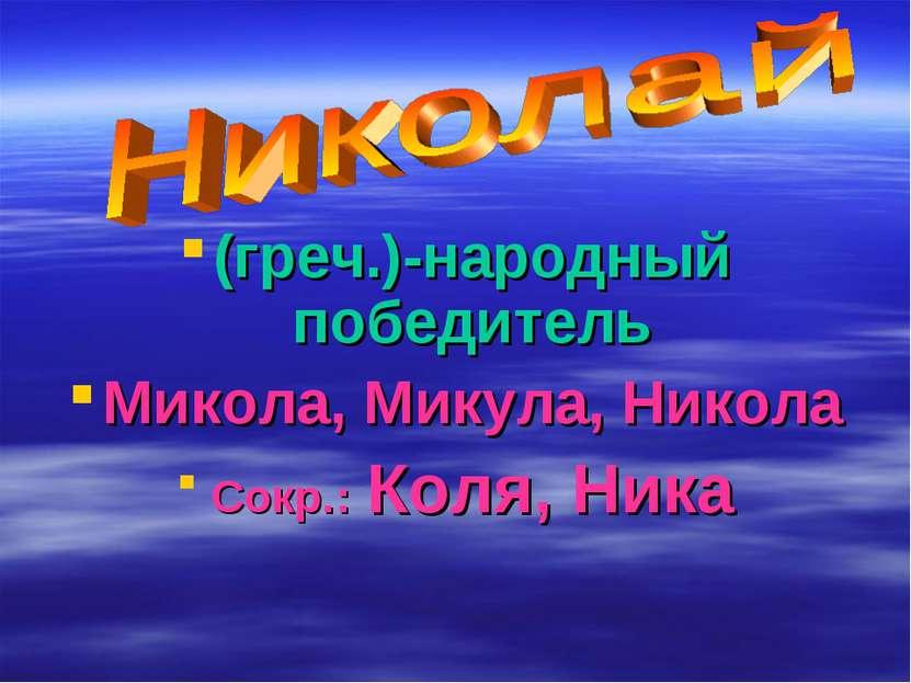 (греч.)-народный победитель Микола, Микула, Никола Сокр.: Коля, Ника