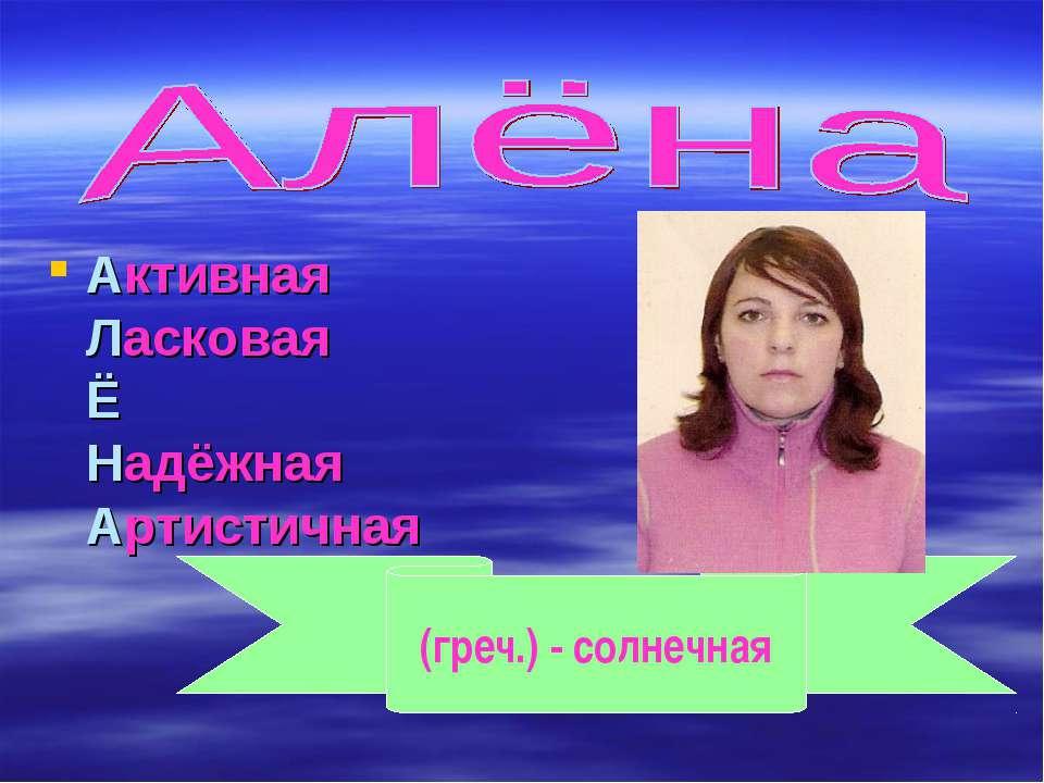 Активная Ласковая Ё Надёжная Артистичная (греч.) - солнечная