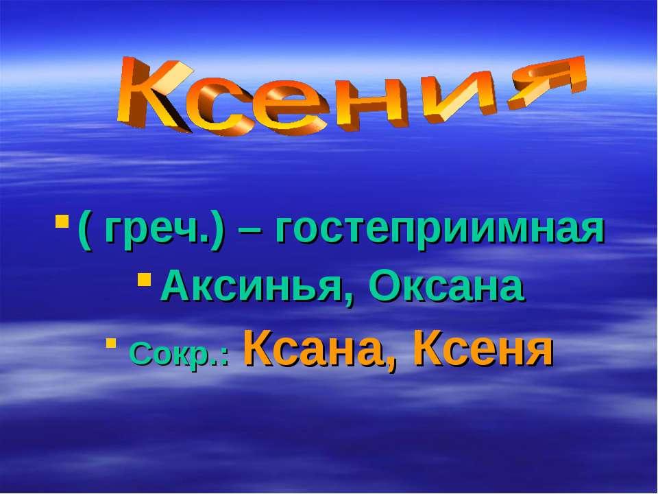 ( греч.) – гостеприимная Аксинья, Оксана Сокр.: Ксана, Ксеня