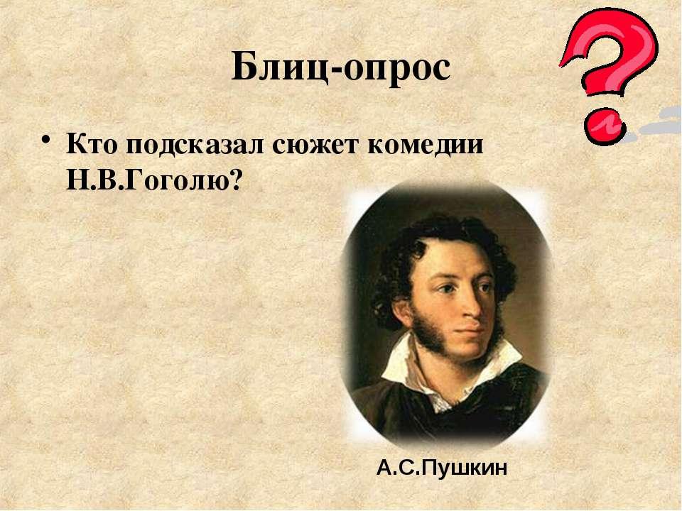 Блиц-опрос Кто подсказал сюжет комедии Н.В.Гоголю? А.С.Пушкин
