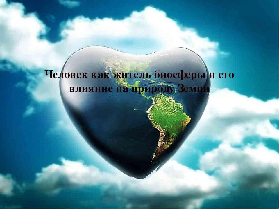 Человек как житель биосферы и его влияние на природу Земли