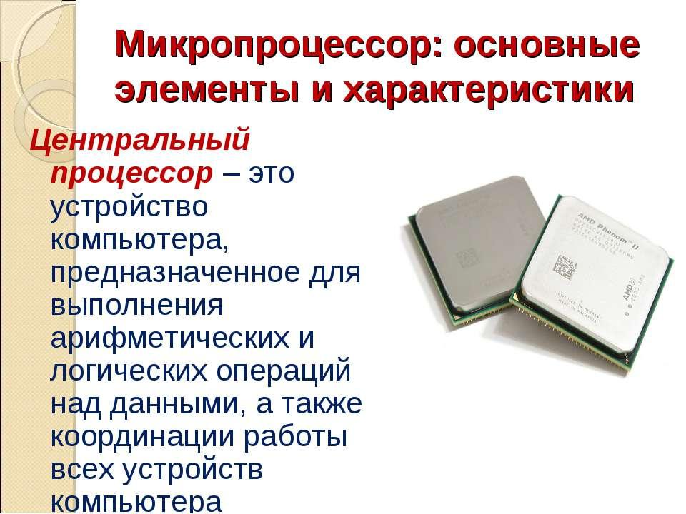 Микропроцессор: основные элементы и характеристики Центральный процессор – эт...