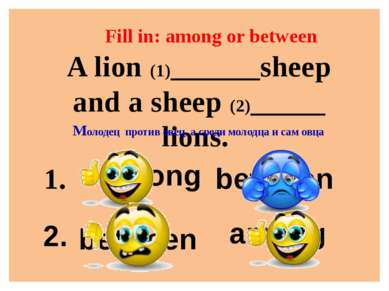 amohn Fill in: among or between A lion (1)______sheep and a sheep (2)_____ li...