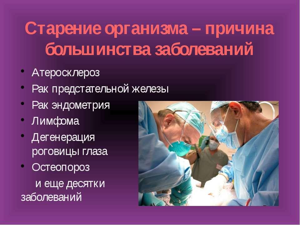 Старение организма – причина большинства заболеваний Атеросклероз Рак предста...