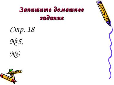 Запишите домашнее задание Стр. 18 № 5, №6