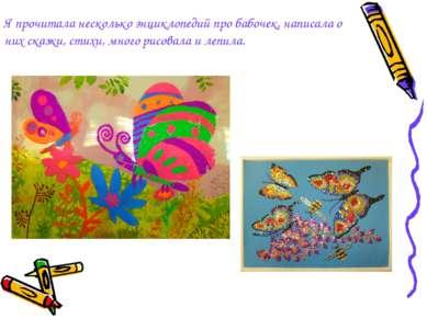 Я прочитала несколько энциклопедий про бабочек, написалао них сказки, стихи,...