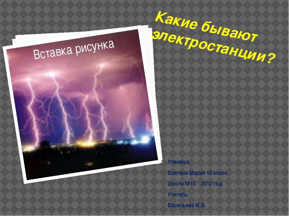 Какие бывают электростанции? Ученица: Елагина Мария 10 класс Школа №13 2012 г...