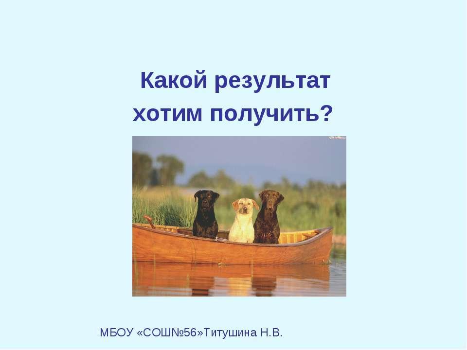 Какой результат хотим получить? МБОУ «СОШ№56»Титушина Н.В.
