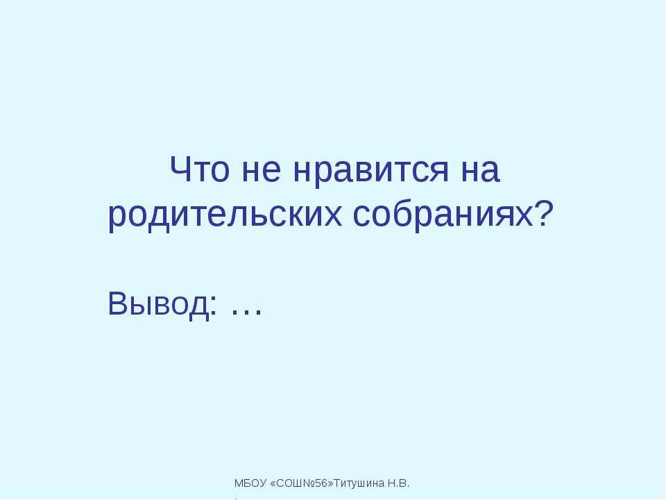 Что не нравится на родительских собраниях? Вывод: … МБОУ «СОШ№56»Титушина Н.В. .