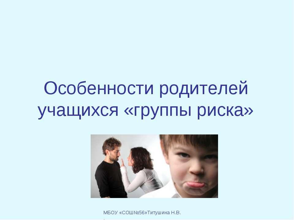 Особенности родителей учащихся «группы риска» МБОУ «СОШ№56»Титушина Н.В. .