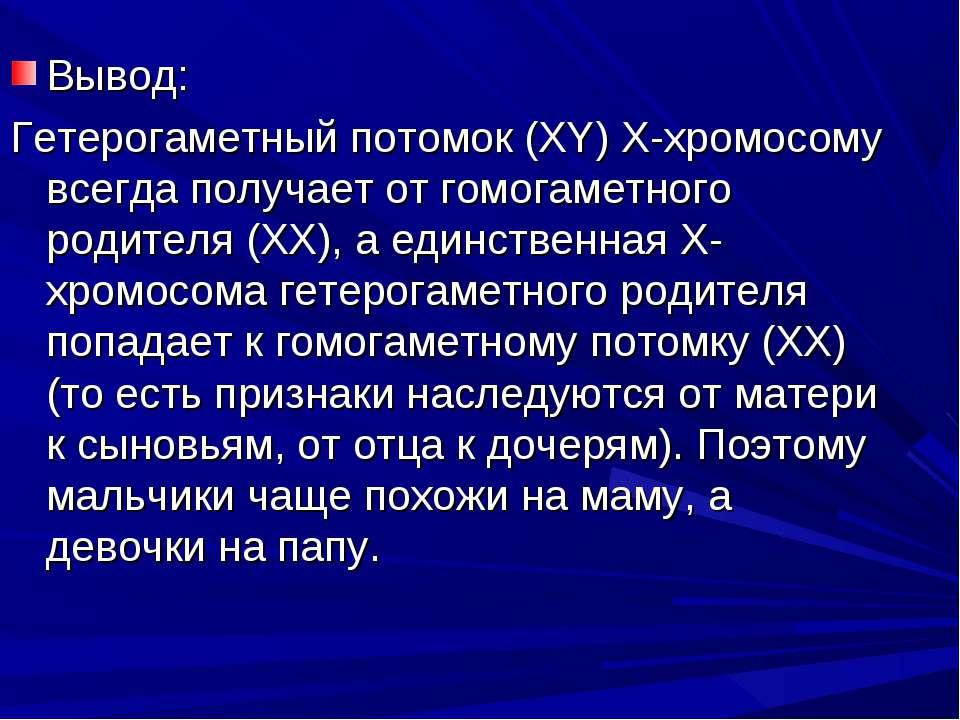 Вывод: Гетерогаметный потомок (XY) Х-хромосому всегда получает от гомогаметно...