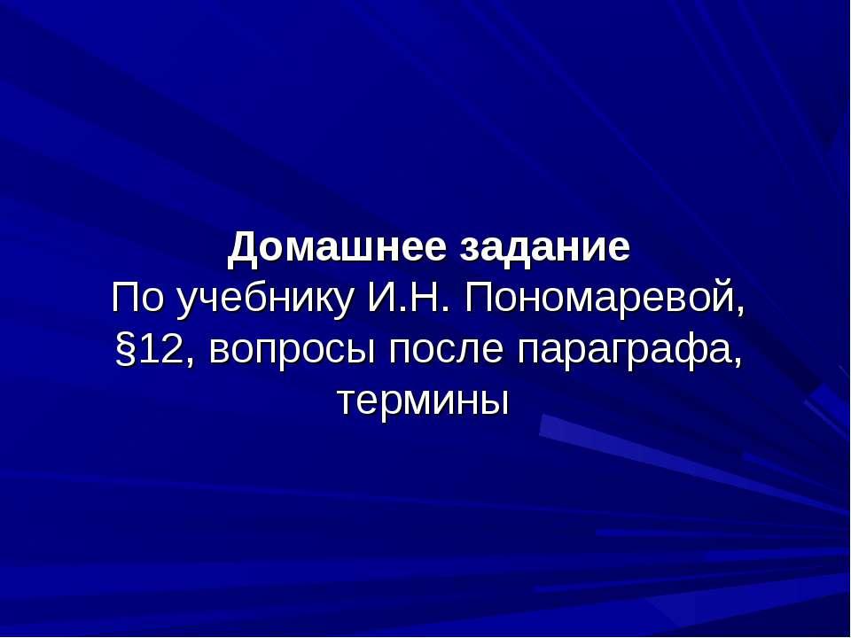 Домашнее задание По учебнику И.Н. Пономаревой, §12, вопросы после параграфа, ...