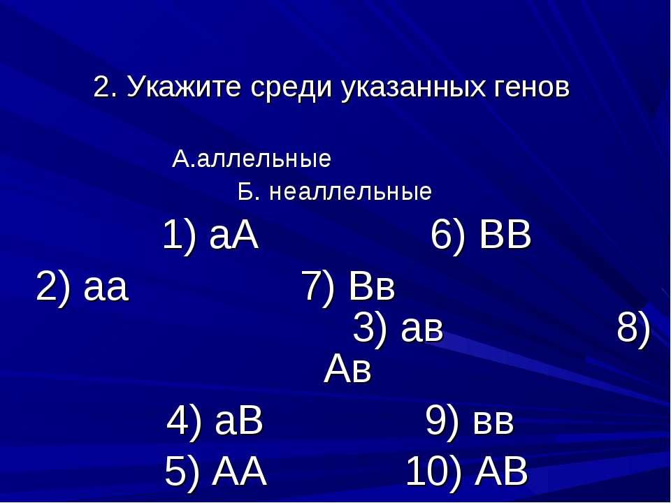 2. Укажите среди указанных генов А.аллельные Б. неаллельные 1) аА 6) ВВ 2) аа...