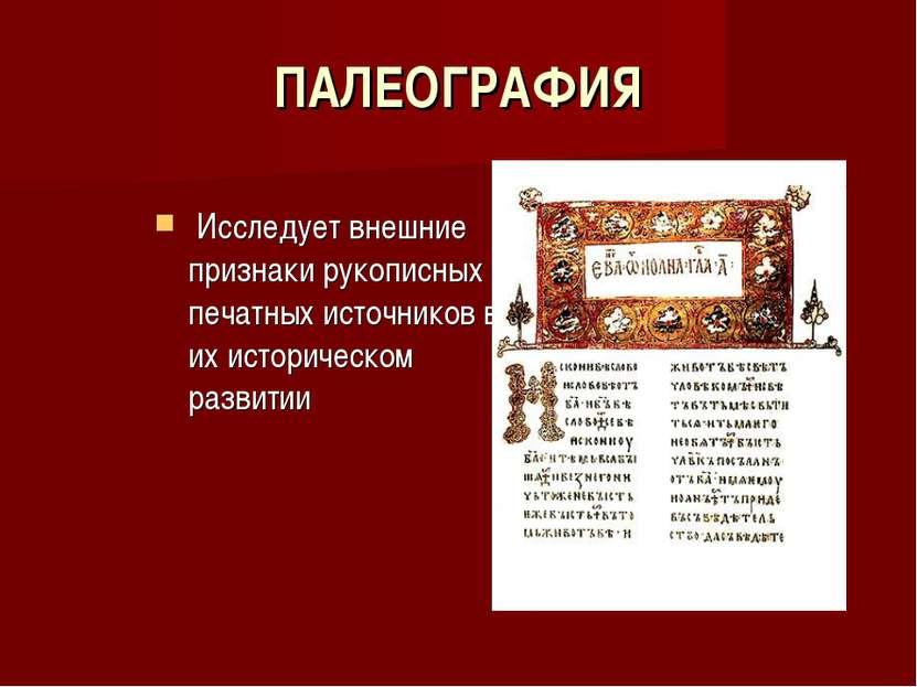ПАЛЕОГРАФИЯ Исследует внешние признаки рукописных и печатных источников в их ...
