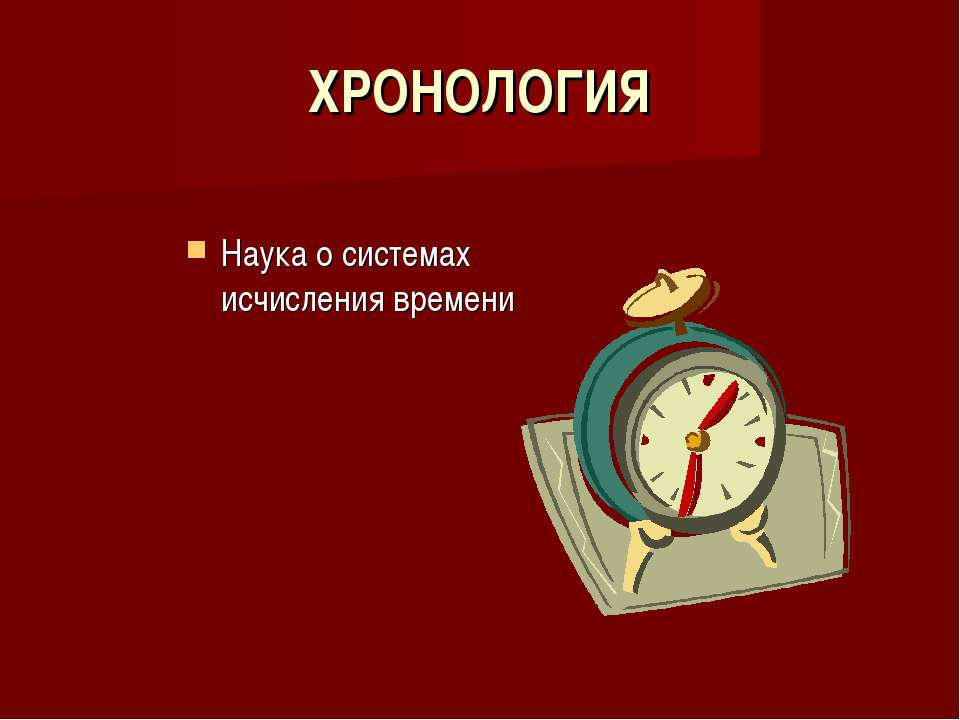 ХРОНОЛОГИЯ Наука о системах исчисления времени