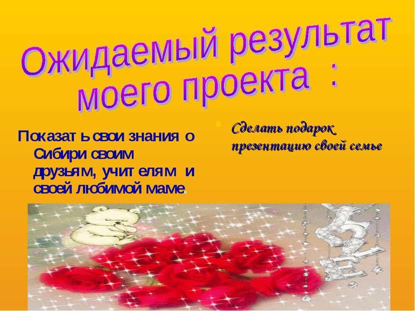 Показать свои знания о Сибири своим друзьям, учителям и своей любимой маме. С...