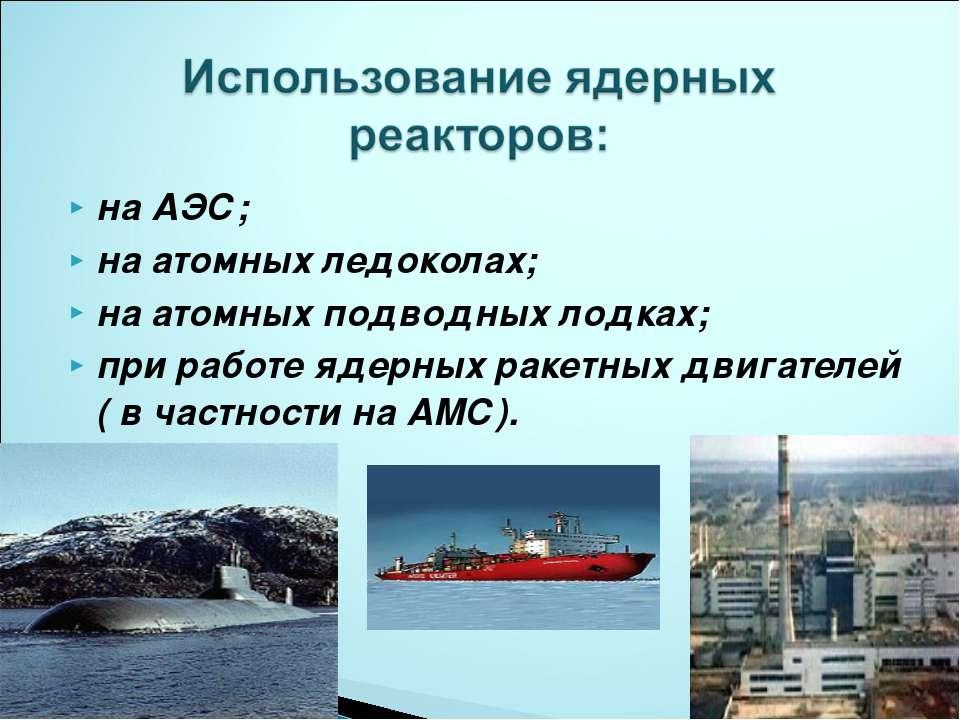на АЭС; на атомных ледоколах; на атомных подводных лодках; при работе ядерных...
