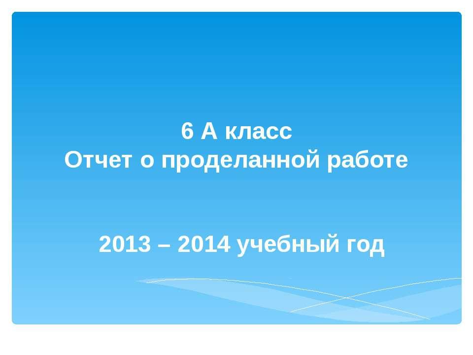 6 А класс Отчет о проделанной работе 2013 – 2014 учебный год