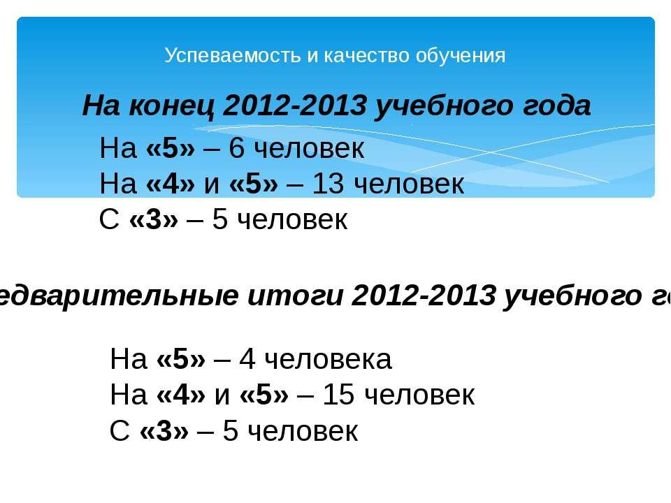 Успеваемость и качество обучения На конец 2012-2013 учебного года На «5» – 6 ...