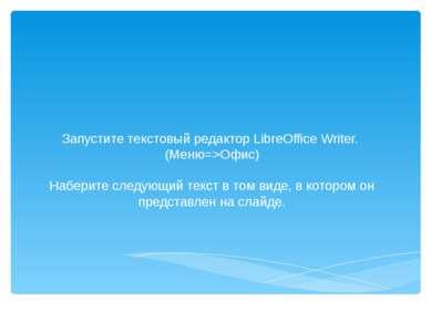 Запустите текстовый редактор LibreOffice Writer. (Меню=>Офис) Наберите следую...
