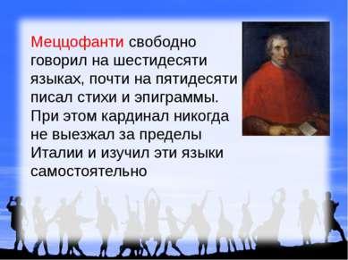 Меццофанти свободно говорил на шестидесяти языках, почти на пятидесяти писал ...