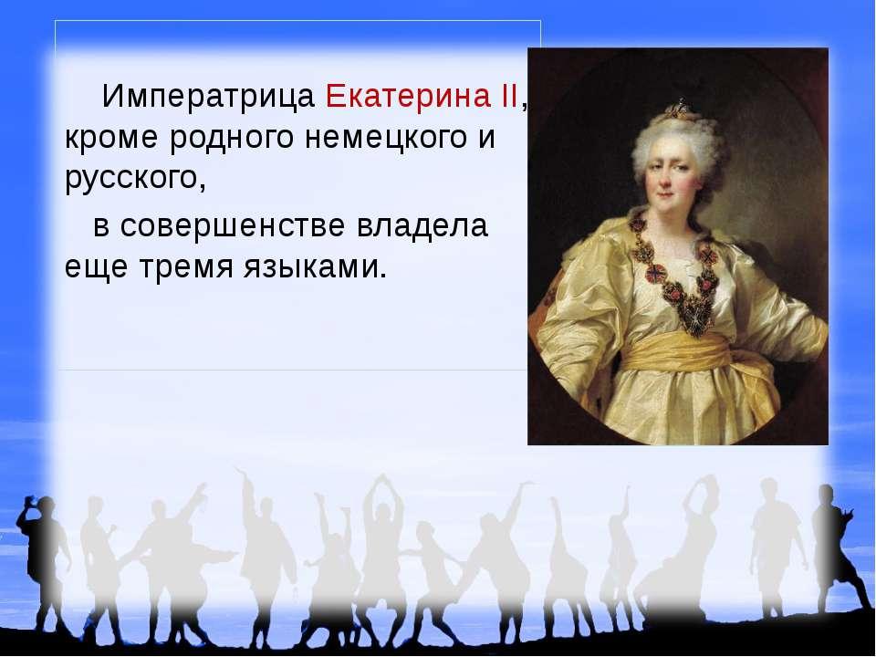 Императрица Екатерина II, кроме родного немецкого и русского, в совершенстве ...