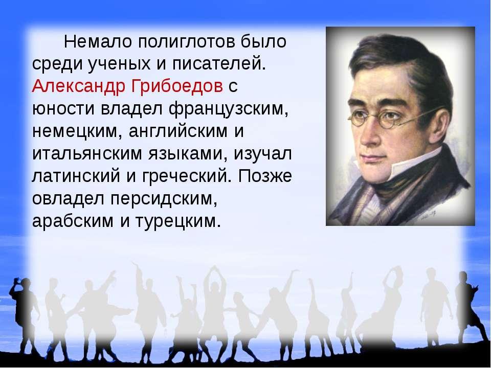 Немало полиглотов было среди ученых и писателей. Александр Грибоедов с юности...