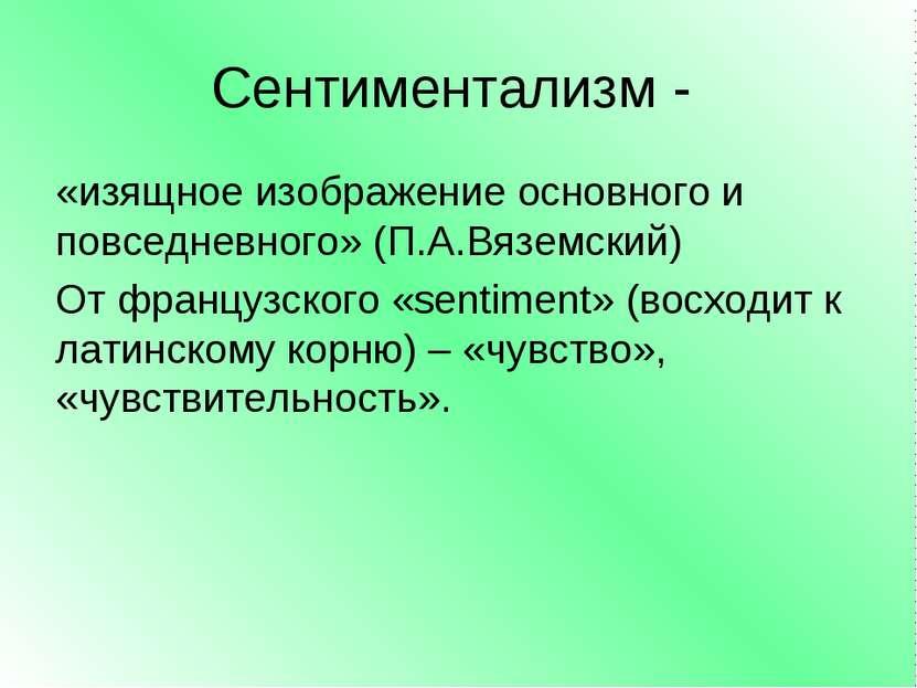 Сентиментализм - «изящное изображение основного и повседневного» (П.А.Вяземск...