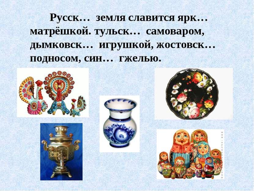 Русск… земля славится ярк… матрёшкой. тульск… самоваром, дымковск… игрушкой, ...