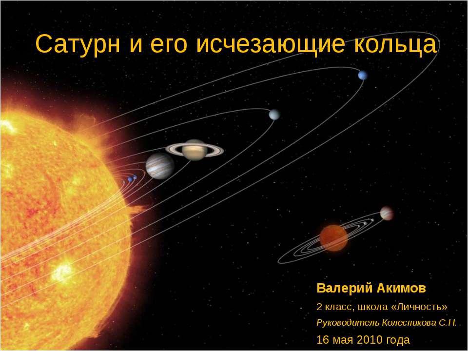 Сатурн и его исчезающие кольца Валерий Акимов 2 класс, школа «Личность» Руков...