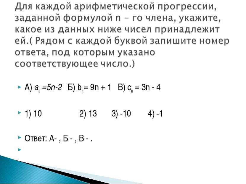 А) an =5n-2 Б) bn = 9n + 1 В) cn = 3n - 4 1) 10 2) 13 3) -10 4) -1 Ответ: А- ...