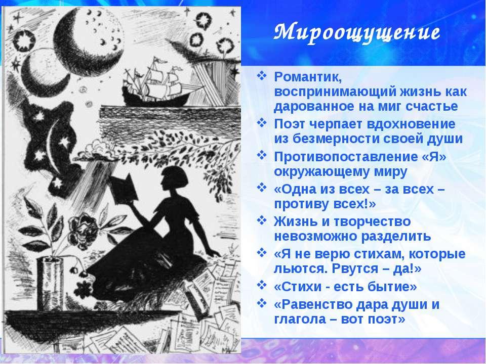 Мироощущение Романтик, воспринимающий жизнь как дарованное на миг счастье Поэ...