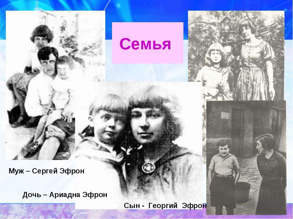 Семья Муж – Сергей Эфрон Дочь – Ариадна Эфрон Сын - Георгий Эфрон