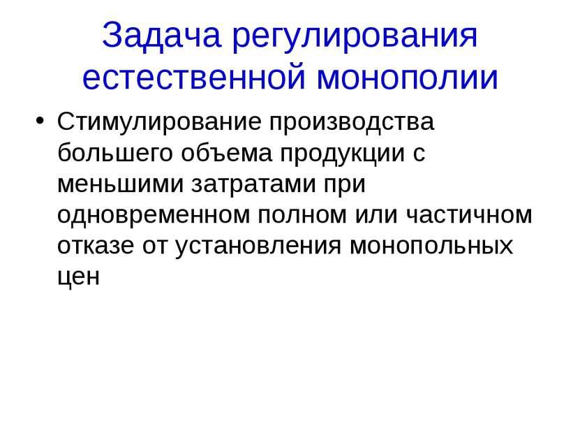 Задача регулирования естественной монополии Стимулирование производства больш...