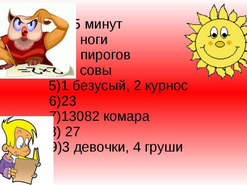 1) 45 минут 2)54 ноги 3)12 пирогов 4)22 совы 5)1 безусый, 2 курнос 6)23 7)130...
