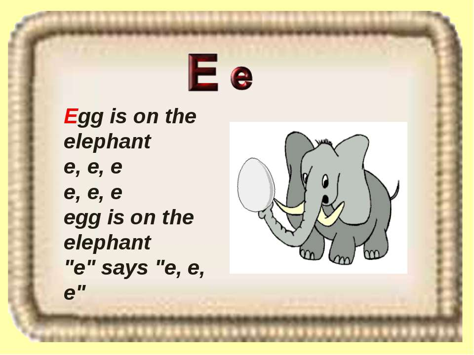 "Egg is on the elephant e, e, e e, e, e egg is on the elephant ""e"" says ""e, e, e"""