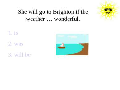 She will go to Brighton if the weather … wonderful. 1. is 2. was 3. will be