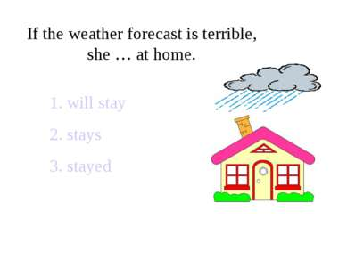 If the weather forecast is terrible, she … at home. 1. will stay 2. stays 3. ...