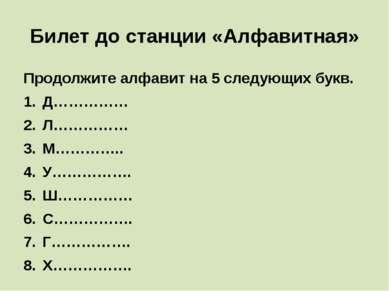 Билет до станции «Алфавитная» Продолжите алфавит на 5 следующих букв. Д…………… ...