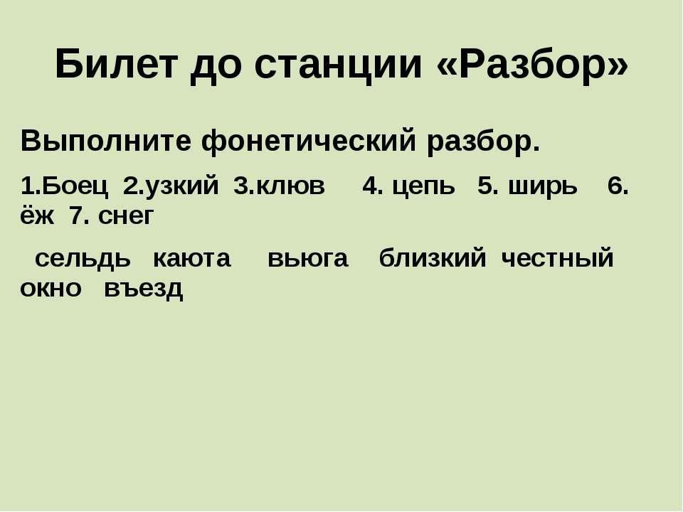 Билет до станции «Разбор» Выполните фонетический разбор. 1.Боец 2.узкий 3.клю...