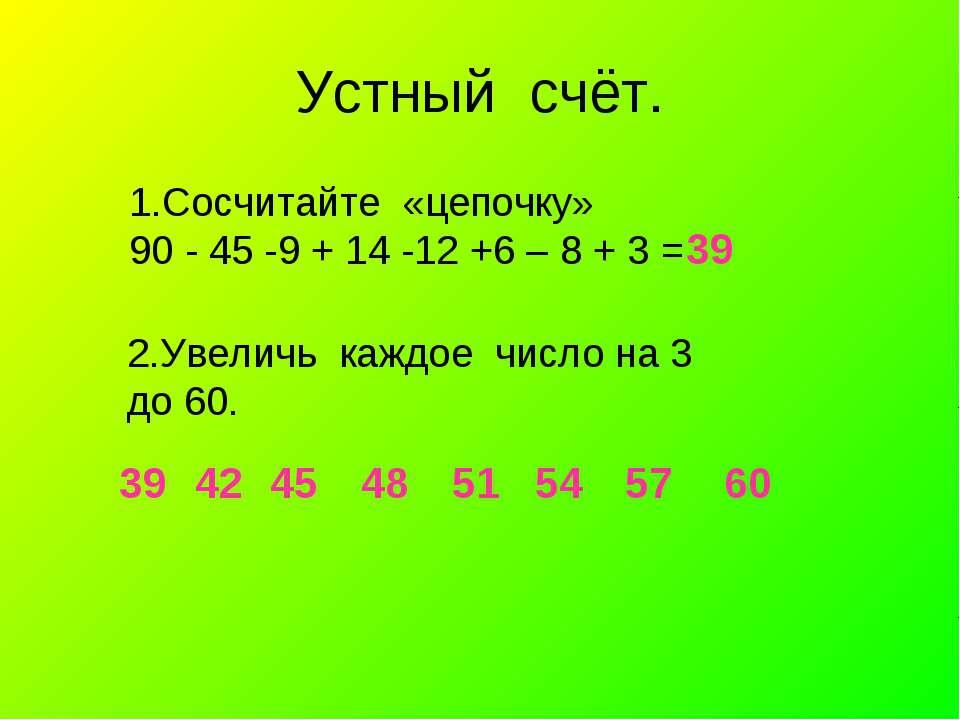 Устный счёт. 39 1.Сосчитайте «цепочку» 90 - 45 -9 + 14 -12 +6 – 8 + 3 = 2.Уве...