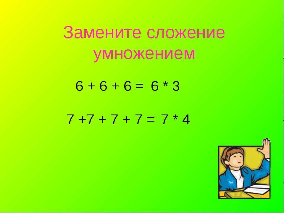Замените сложение умножением 6 + 6 + 6 = 6 * 3 7 +7 + 7 + 7 = 7 * 4