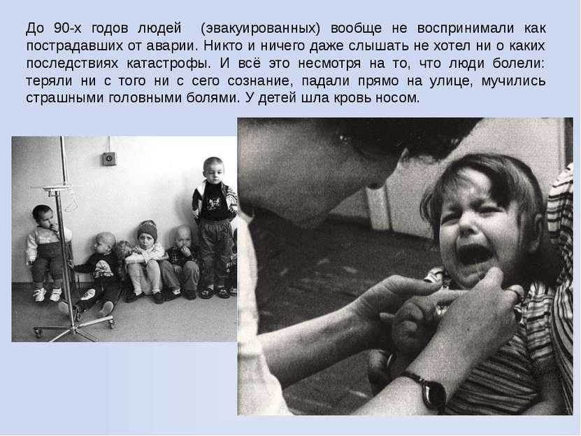 До 90-х годов людей (эвакуированных) вообще не воспринимали как пострадавших ...