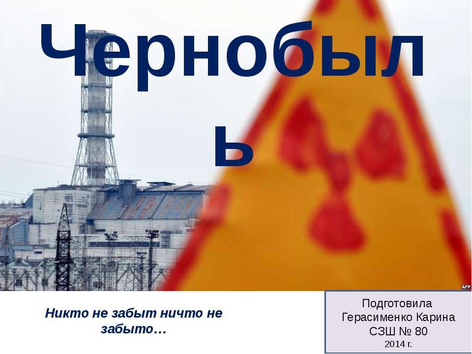Подготовила Герасименко Карина СЗШ № 80 2014 г. Чернобыль Никто не забыт ничт...
