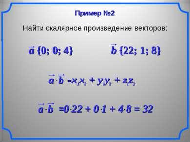 Пример №2 Найти скалярное произведение векторов: a {0; 0; 4} b {22; 1; 8}