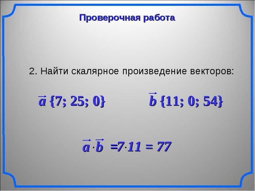Проверочная работа 2. Найти скалярное произведение векторов: a {7; 25; 0} b {...